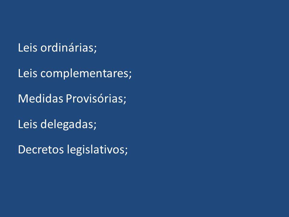 Leis ordinárias; Leis complementares; Medidas Provisórias; Leis delegadas; Decretos legislativos;