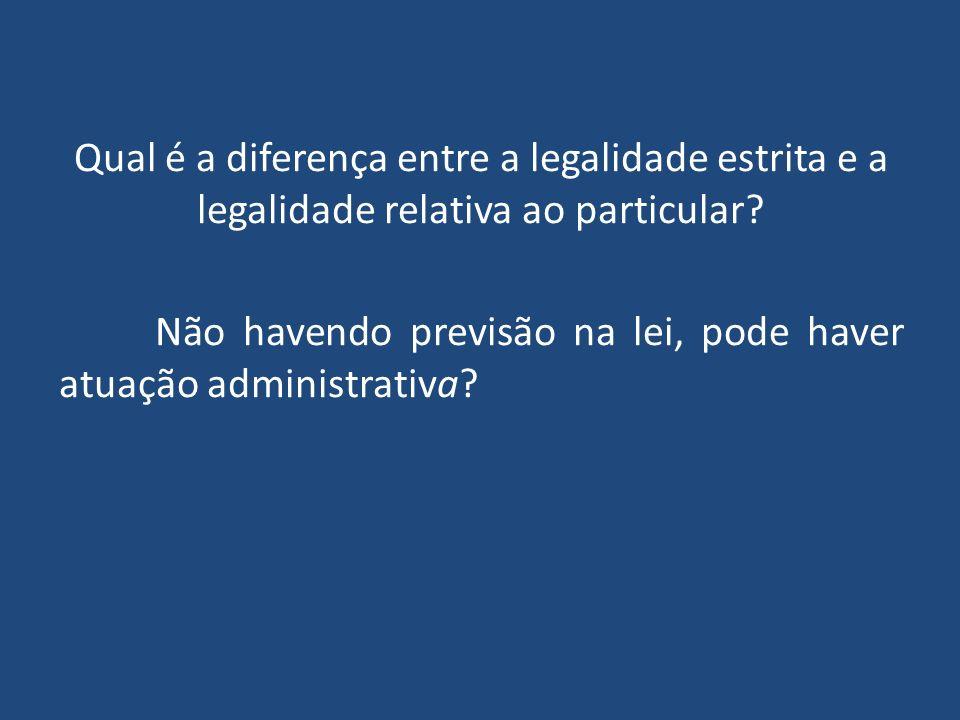 Qual é a diferença entre a legalidade estrita e a legalidade relativa ao particular.