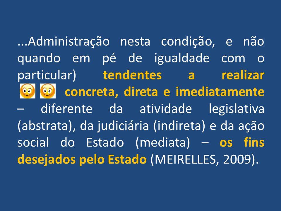 ...Administração nesta condição, e não quando em pé de igualdade com o particular) tendentes a realizar concreta, direta e imediatamente – diferente da atividade legislativa (abstrata), da judiciária (indireta) e da ação social do Estado (mediata) – os fins desejados pelo Estado (MEIRELLES, 2009).