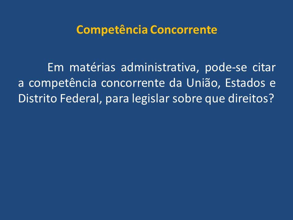 Competência Concorrente Em matérias administrativa, pode-se citar a competência concorrente da União, Estados e Distrito Federal, para legislar sobre que direitos