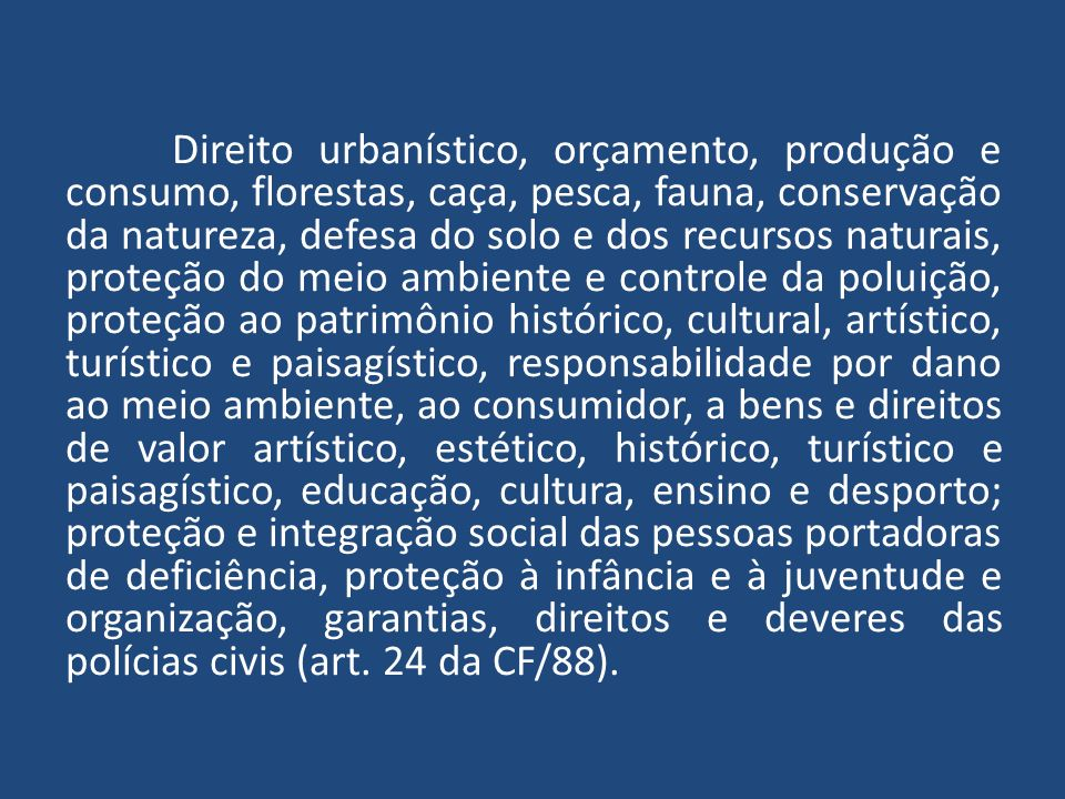 Direito urbanístico, orçamento, produção e consumo, florestas, caça, pesca, fauna, conservação da natureza, defesa do solo e dos recursos naturais, proteção do meio ambiente e controle da poluição, proteção ao patrimônio histórico, cultural, artístico, turístico e paisagístico, responsabilidade por dano ao meio ambiente, ao consumidor, a bens e direitos de valor artístico, estético, histórico, turístico e paisagístico, educação, cultura, ensino e desporto; proteção e integração social das pessoas portadoras de deficiência, proteção à infância e à juventude e organização, garantias, direitos e deveres das polícias civis (art.