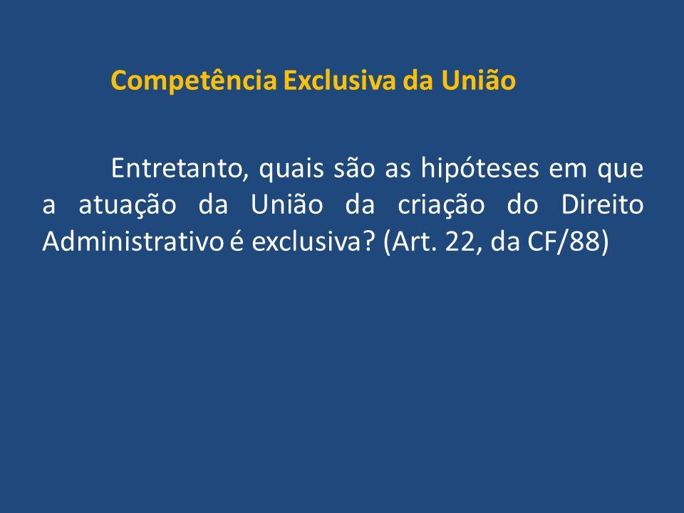 Competência Exclusiva da União Entretanto, quais são as hipóteses em que a atuação da União da criação do Direito Administrativo é exclusiva.