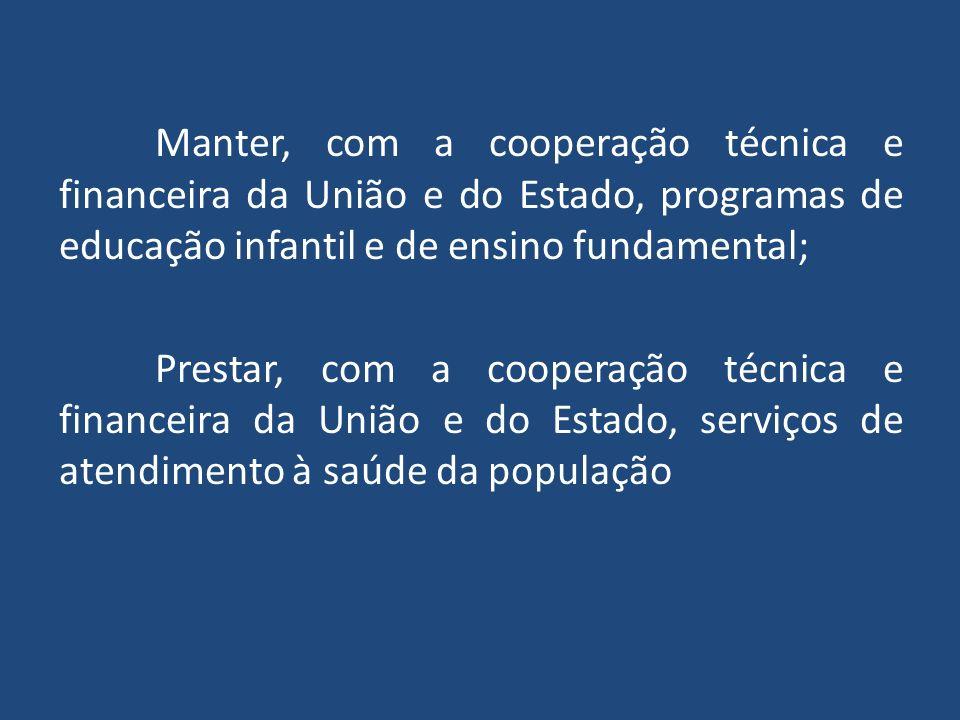 Manter, com a cooperação técnica e financeira da União e do Estado, programas de educação infantil e de ensino fundamental; Prestar, com a cooperação técnica e financeira da União e do Estado, serviços de atendimento à saúde da população