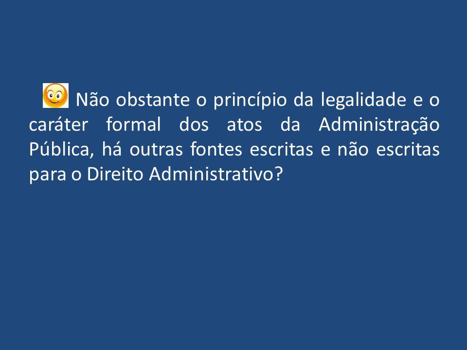 Não obstante o princípio da legalidade e o caráter formal dos atos da Administração Pública, há outras fontes escritas e não escritas para o Direito Administrativo