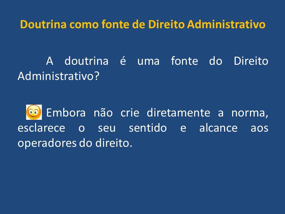 Doutrina como fonte de Direito Administrativo A doutrina é uma fonte do Direito Administrativo.