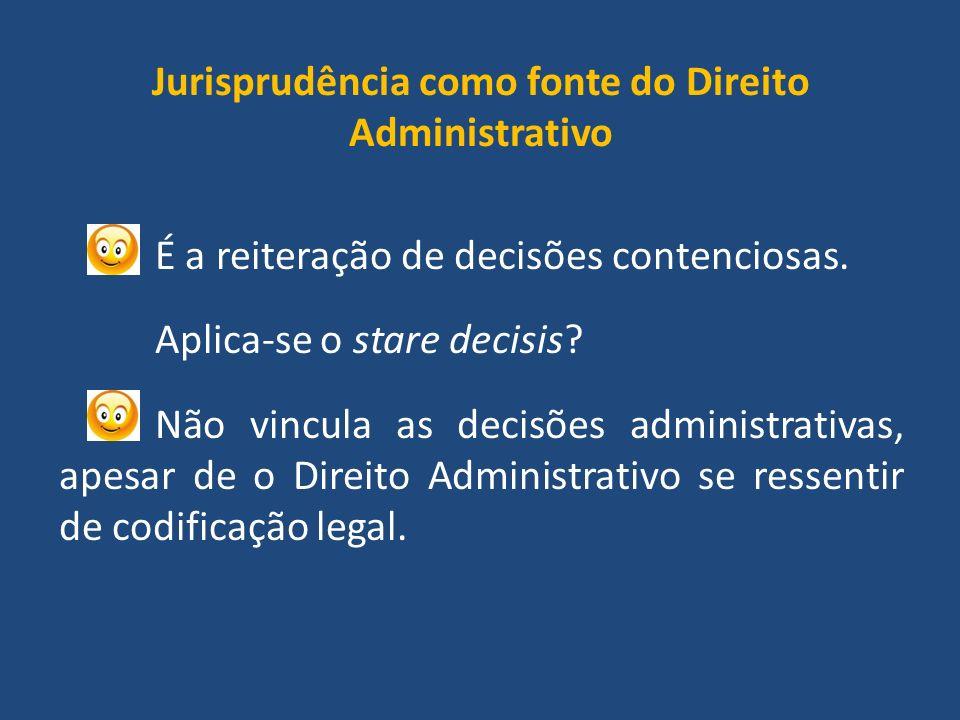 Jurisprudência como fonte do Direito Administrativo É a reiteração de decisões contenciosas.