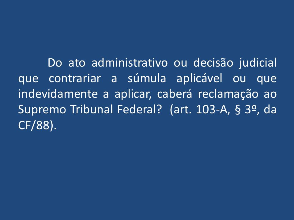 Do ato administrativo ou decisão judicial que contrariar a súmula aplicável ou que indevidamente a aplicar, caberá reclamação ao Supremo Tribunal Federal.