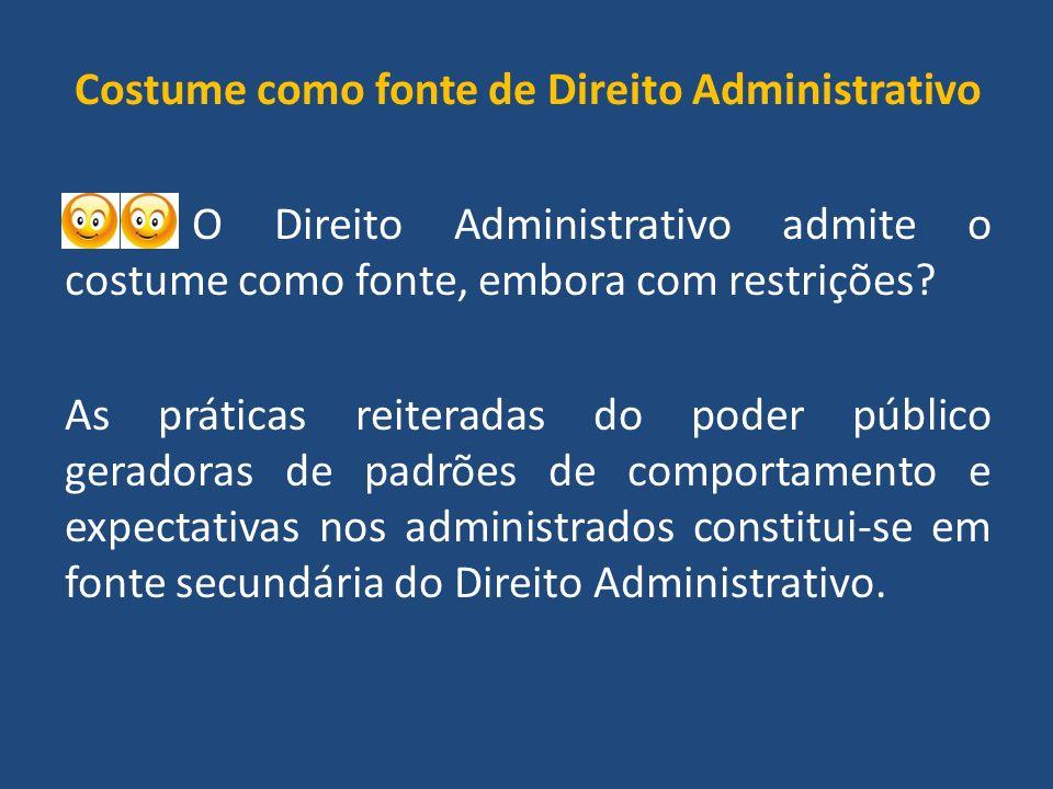 Costume como fonte de Direito Administrativo O Direito Administrativo admite o costume como fonte, embora com restrições.
