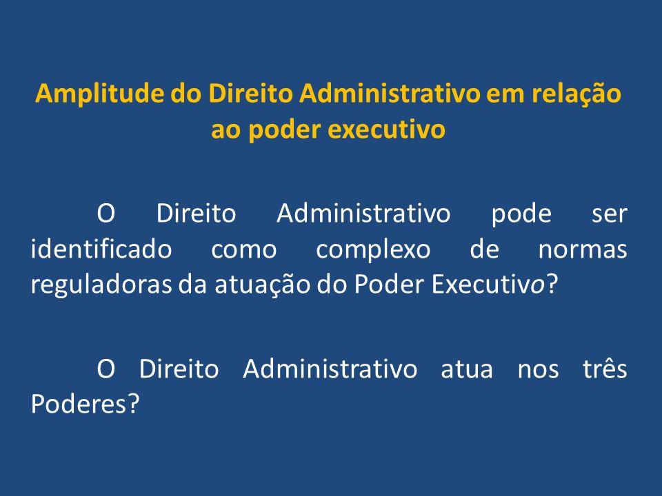 Amplitude do Direito Administrativo em relação ao poder executivo O Direito Administrativo pode ser identificado como complexo de normas reguladoras da atuação do Poder Executivo.