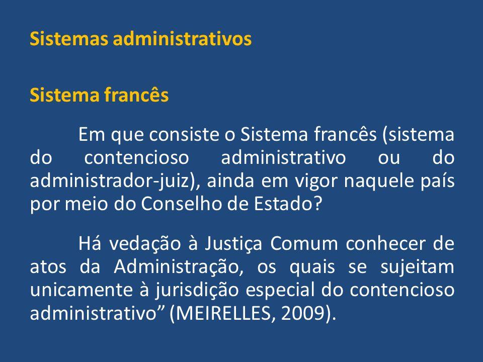 Sistemas administrativos Sistema francês Em que consiste o Sistema francês (sistema do contencioso administrativo ou do administrador-juiz), ainda em vigor naquele país por meio do Conselho de Estado.