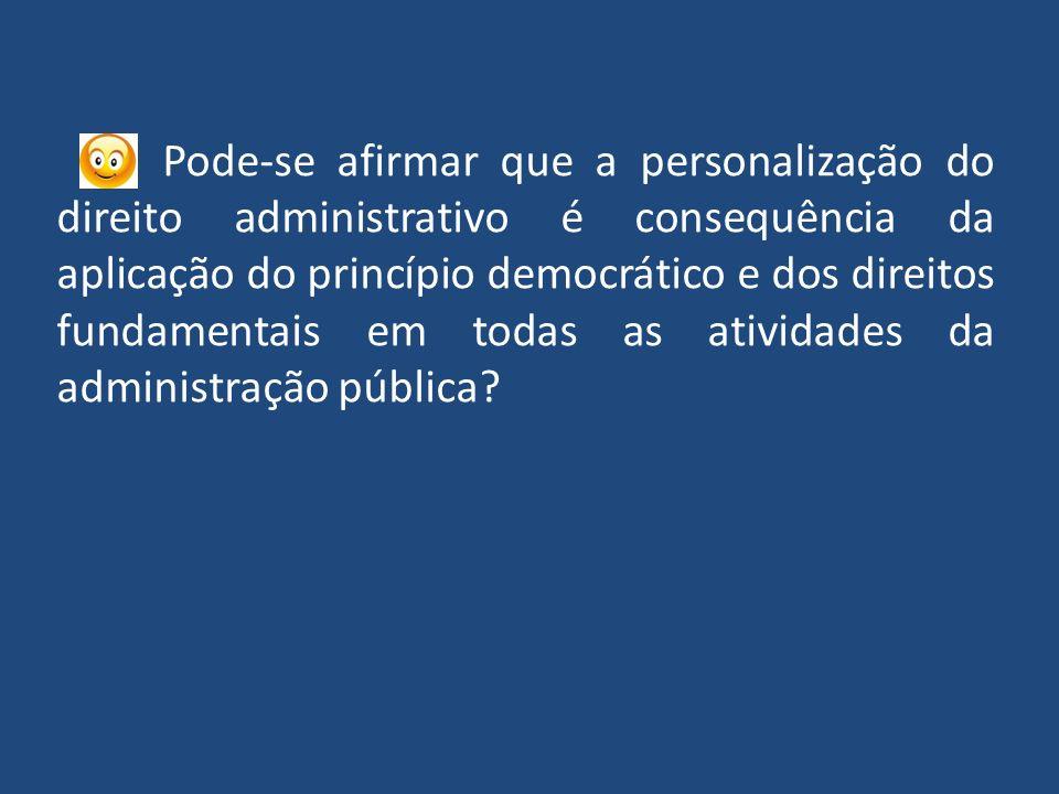 Pode-se afirmar que a personalização do direito administrativo é consequência da aplicação do princípio democrático e dos direitos fundamentais em todas as atividades da administração pública