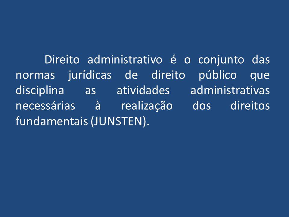 Direito administrativo é o conjunto das normas jurídicas de direito público que disciplina as atividades administrativas necessárias à realização dos direitos fundamentais (JUNSTEN).