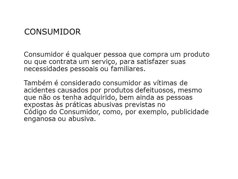 CONSUMIDOR Consumidor é qualquer pessoa que compra um produto ou que contrata um serviço, para satisfazer suas necessidades pessoais ou familiares.
