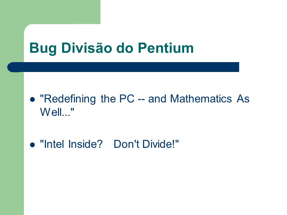Bug Divisão do Pentium Redefining the PC -- and Mathematics As Well... Intel Inside Don t Divide!