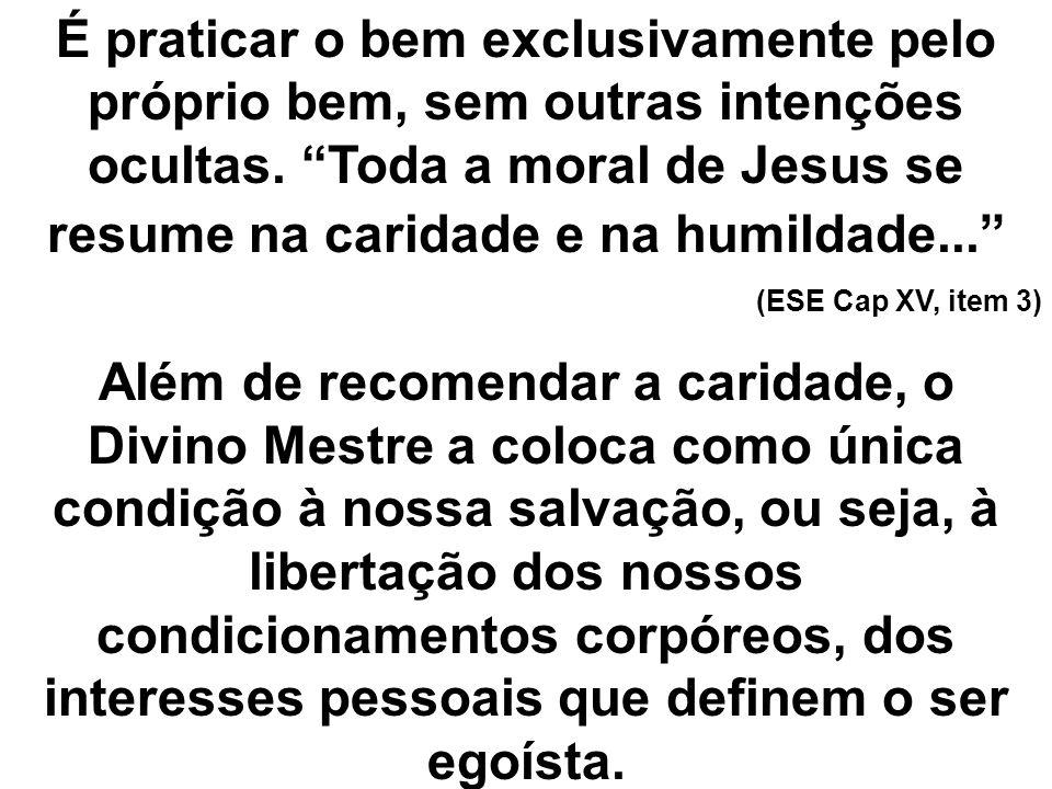 É praticar o bem exclusivamente pelo próprio bem, sem outras intenções ocultas. Toda a moral de Jesus se resume na caridade e na humildade...