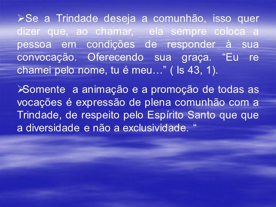 Se a Trindade deseja a comunhão, isso quer dizer que, ao chamar, ela sempre coloca a pessoa em condições de responder à sua convocação. Oferecendo sua graça. Eu re chamei pelo nome, tu é meu… ( Is 43, 1).