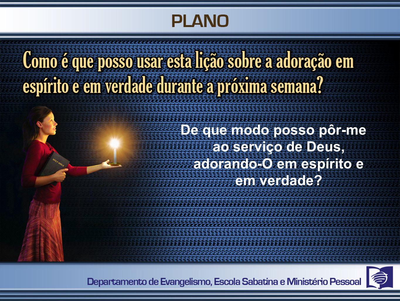 De que modo posso pôr-me ao serviço de Deus, adorando-O em espírito e em verdade