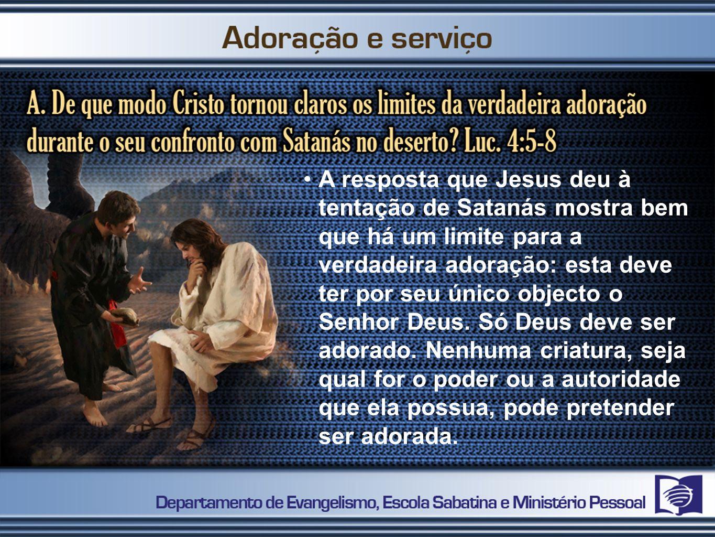 A resposta que Jesus deu à tentação de Satanás mostra bem que há um limite para a verdadeira adoração: esta deve ter por seu único objecto o Senhor Deus.