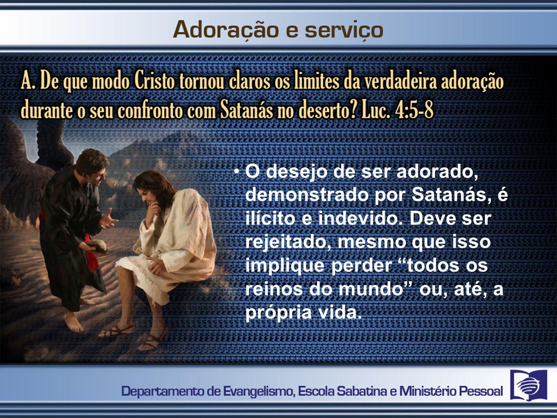 O desejo de ser adorado, demonstrado por Satanás, é ilícito e indevido