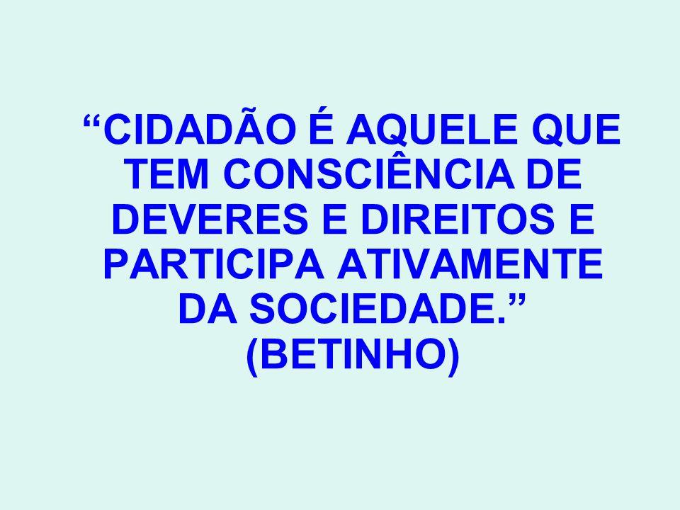 CIDADÃO É AQUELE QUE TEM CONSCIÊNCIA DE DEVERES E DIREITOS E PARTICIPA ATIVAMENTE DA SOCIEDADE. (BETINHO)