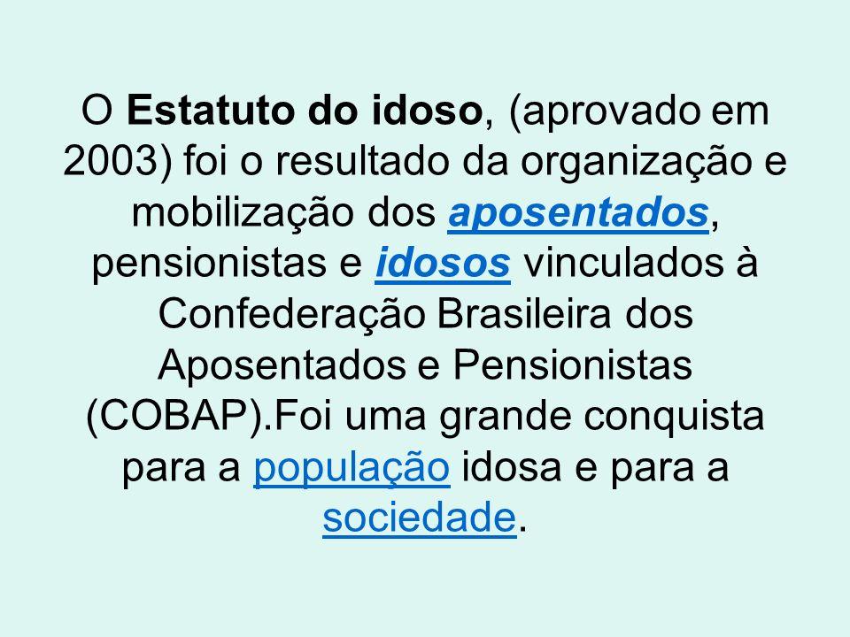 O Estatuto do idoso, (aprovado em 2003) foi o resultado da organização e mobilização dos aposentados, pensionistas e idosos vinculados à Confederação Brasileira dos Aposentados e Pensionistas (COBAP).Foi uma grande conquista para a população idosa e para a sociedade.