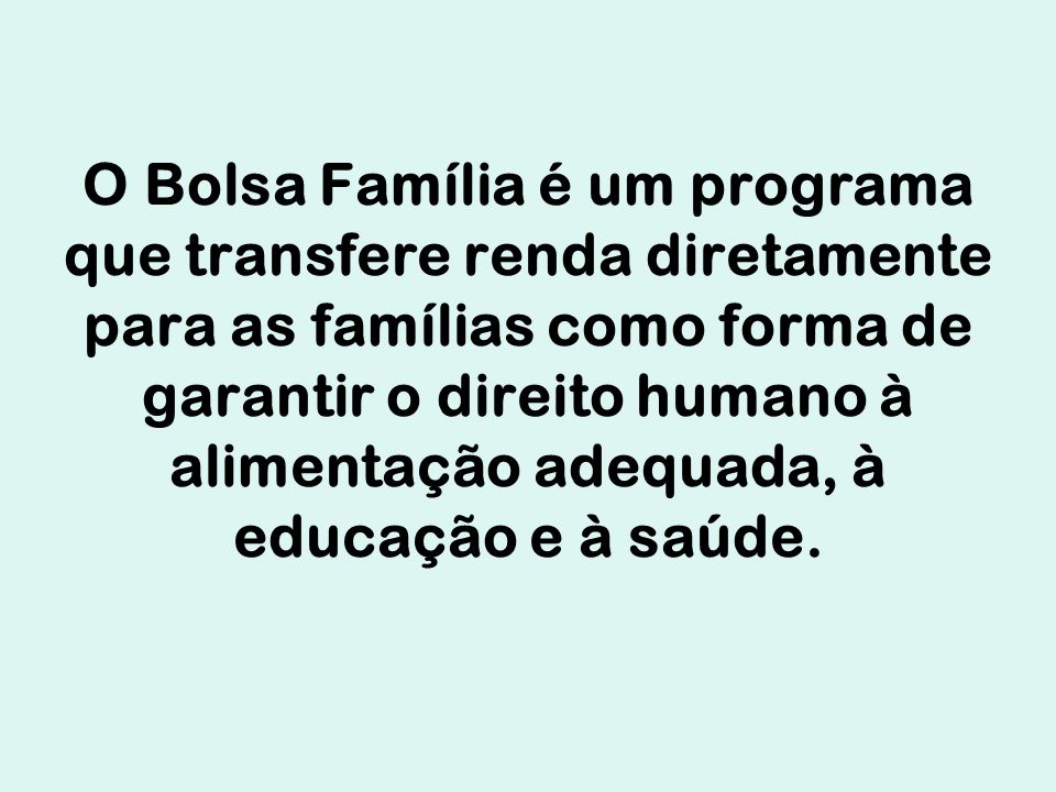O Bolsa Família é um programa que transfere renda diretamente para as famílias como forma de garantir o direito humano à alimentação adequada, à educação e à saúde.