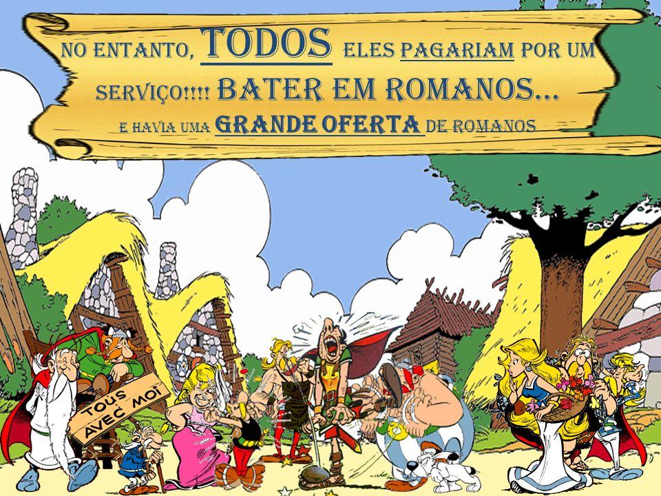 NO ENTANTO, TODOS ELES PAgariam POR UM serviço!!!! BATER EM ROMANOS…