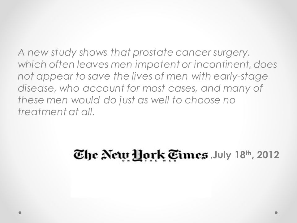 A new study shows that prostate cancer surgery, which often leaves men impotent or incontinent, does not appear to save the lives of men with early-stage disease, who account for most cases, and many of these men would do just as well to choose no treatment at all.