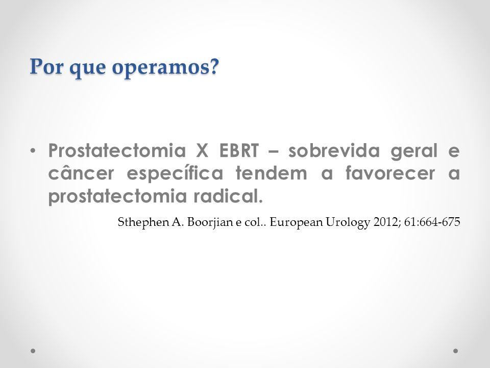 Por que operamos Prostatectomia X EBRT – sobrevida geral e câncer específica tendem a favorecer a prostatectomia radical.
