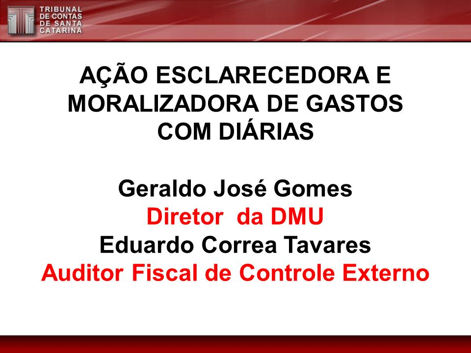 AÇÃO ESCLARECEDORA E MORALIZADORA DE GASTOS COM DIÁRIAS Geraldo José Gomes Diretor da DMU Eduardo Correa Tavares Auditor Fiscal de Controle Externo