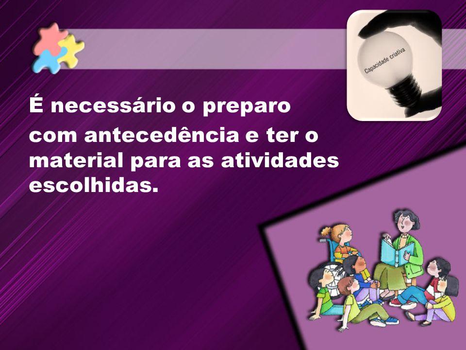 É necessário o preparo com antecedência e ter o material para as atividades escolhidas.