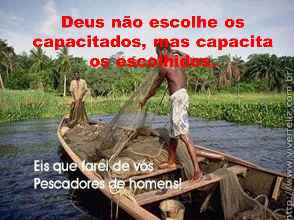 Deus não escolhe os capacitados, mas capacita os escolhidos.