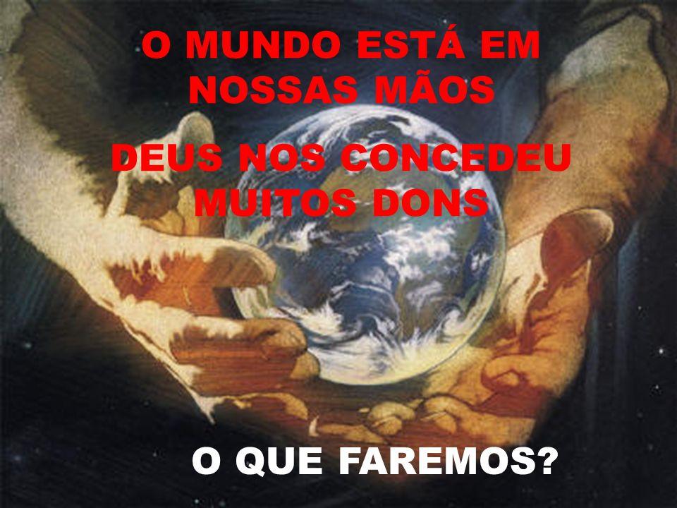 O MUNDO ESTÁ EM NOSSAS MÃOS DEUS NOS CONCEDEU MUITOS DONS