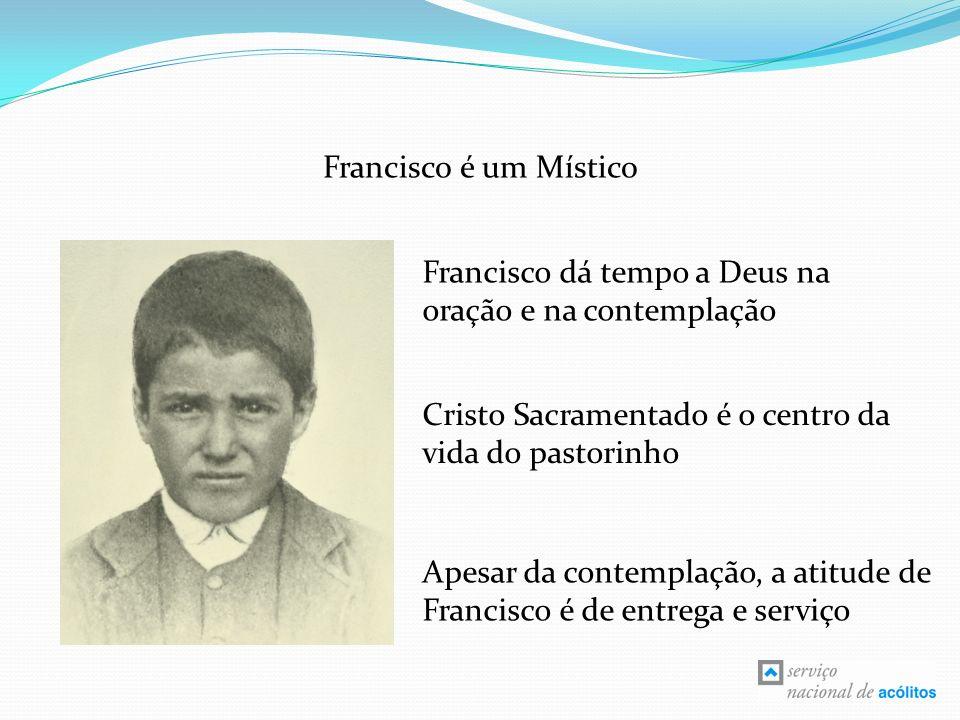 Francisco é um Místico Francisco dá tempo a Deus na oração e na contemplação. Cristo Sacramentado é o centro da vida do pastorinho.