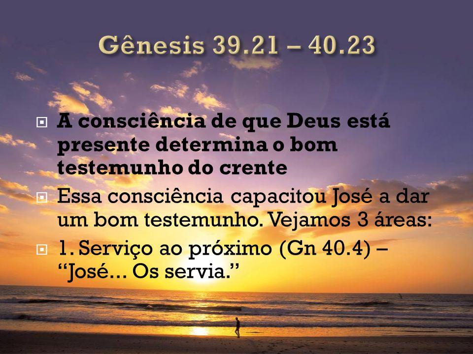 Gênesis 39.21 – 40.23 A consciência de que Deus está presente determina o bom testemunho do crente.