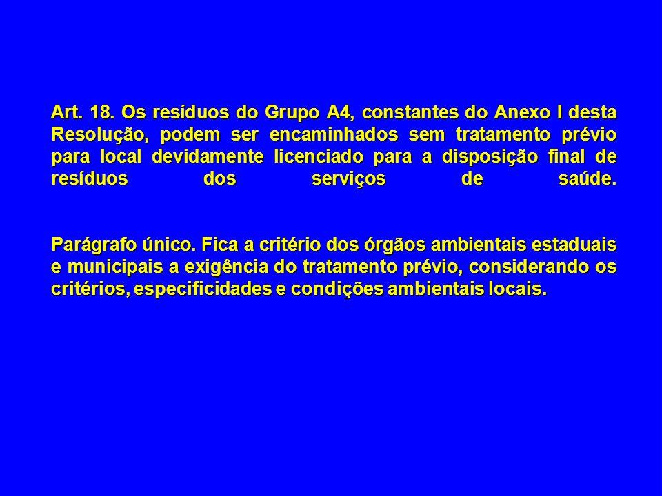Art. 18. Os resíduos do Grupo A4, constantes do Anexo I desta Resolução, podem ser encaminhados sem tratamento prévio para local devidamente licenciado para a disposição final de resíduos dos serviços de saúde.