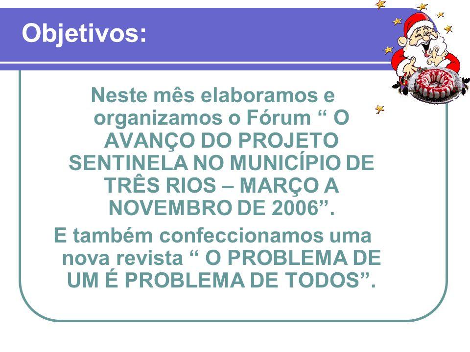 Objetivos: Neste mês elaboramos e organizamos o Fórum O AVANÇO DO PROJETO SENTINELA NO MUNICÍPIO DE TRÊS RIOS – MARÇO A NOVEMBRO DE 2006 .