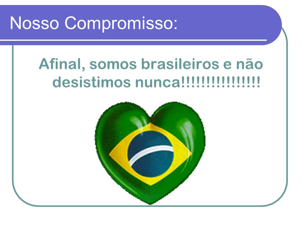 Afinal, somos brasileiros e não desistimos nunca!!!!!!!!!!!!!!!!