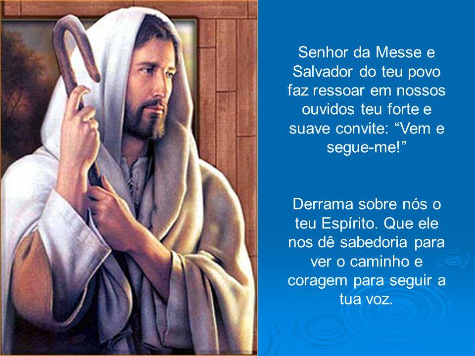 Senhor da Messe e Salvador do teu povo faz ressoar em nossos ouvidos teu forte e suave convite: Vem e segue-me!