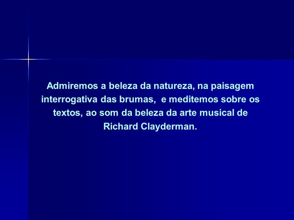 Admiremos a beleza da natureza, na paisagem interrogativa das brumas, e meditemos sobre os textos, ao som da beleza da arte musical de Richard Clayderman.