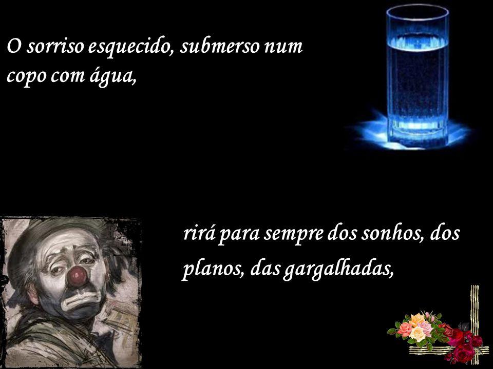 O sorriso esquecido, submerso num copo com água,
