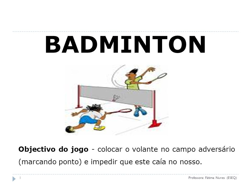 (ESEQ 09) BADMINTON. Objectivo do jogo - colocar o volante no campo adversário (marcando ponto) e impedir que este caía no nosso.