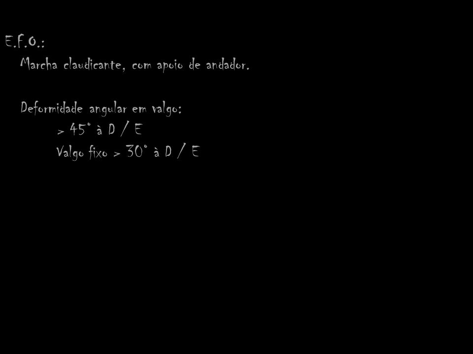 E.F.O.: Marcha claudicante, com apoio de andador. Deformidade angular em valgo: > 45° à D / E.