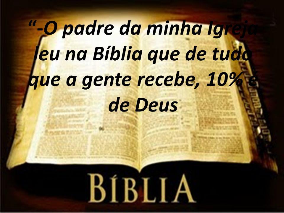 -O padre da minha Igreja leu na Bíblia que de tudo que a gente recebe, 10% é de Deus