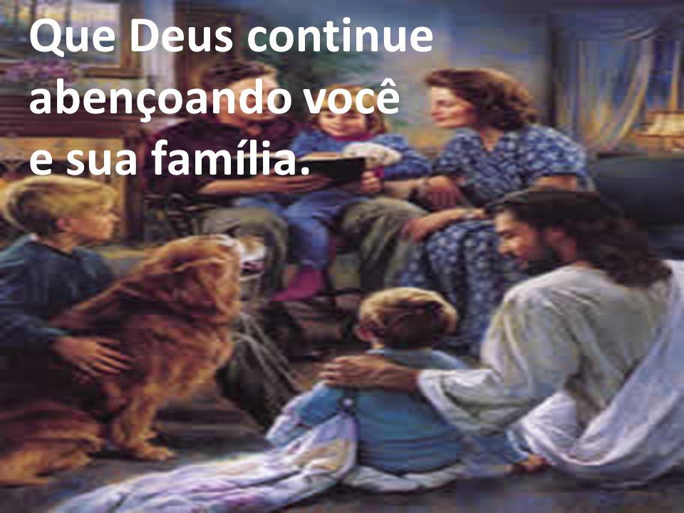 Que Deus continue abençoando você e sua família.