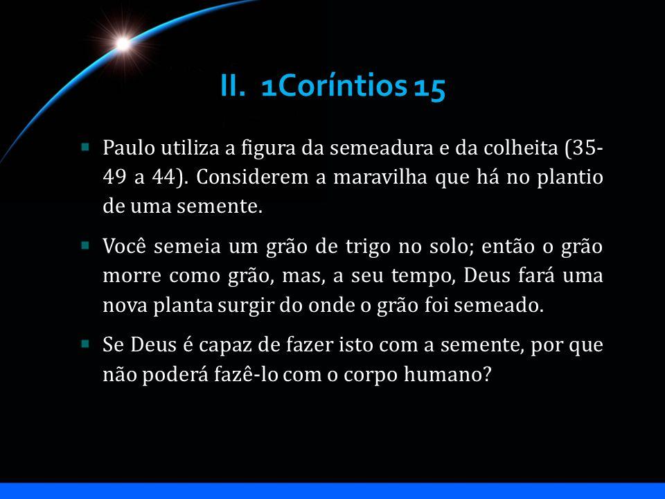 II. 1Coríntios 15 Paulo utiliza a figura da semeadura e da colheita (35- 49 a 44). Considerem a maravilha que há no plantio de uma semente.