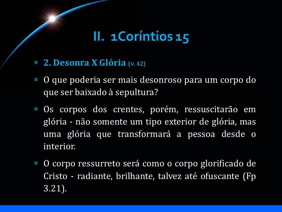 II. 1Coríntios 15 2. Desonra X Glória (v. 42)