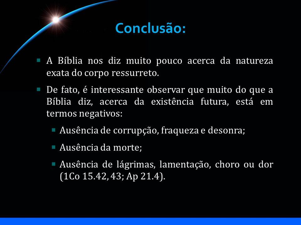 Conclusão: A Bíblia nos diz muito pouco acerca da natureza exata do corpo ressurreto.