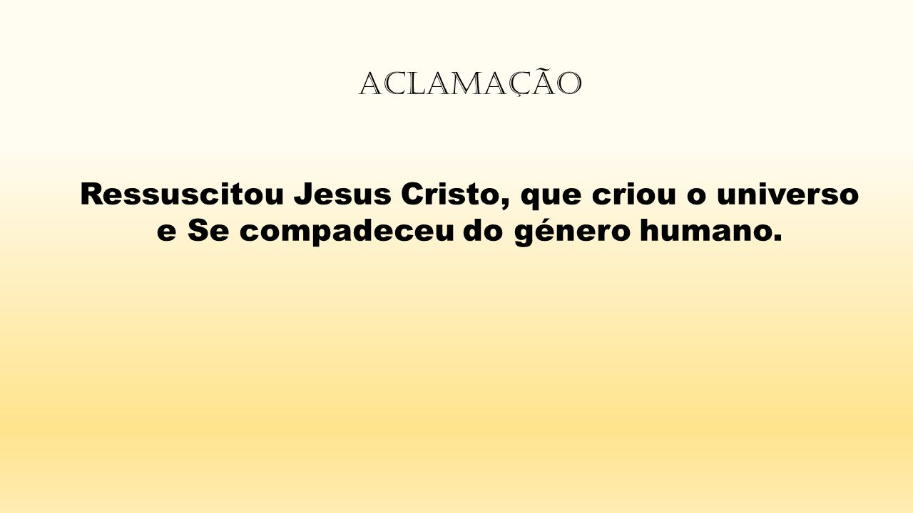 Ressuscitou Jesus Cristo, que criou o universo