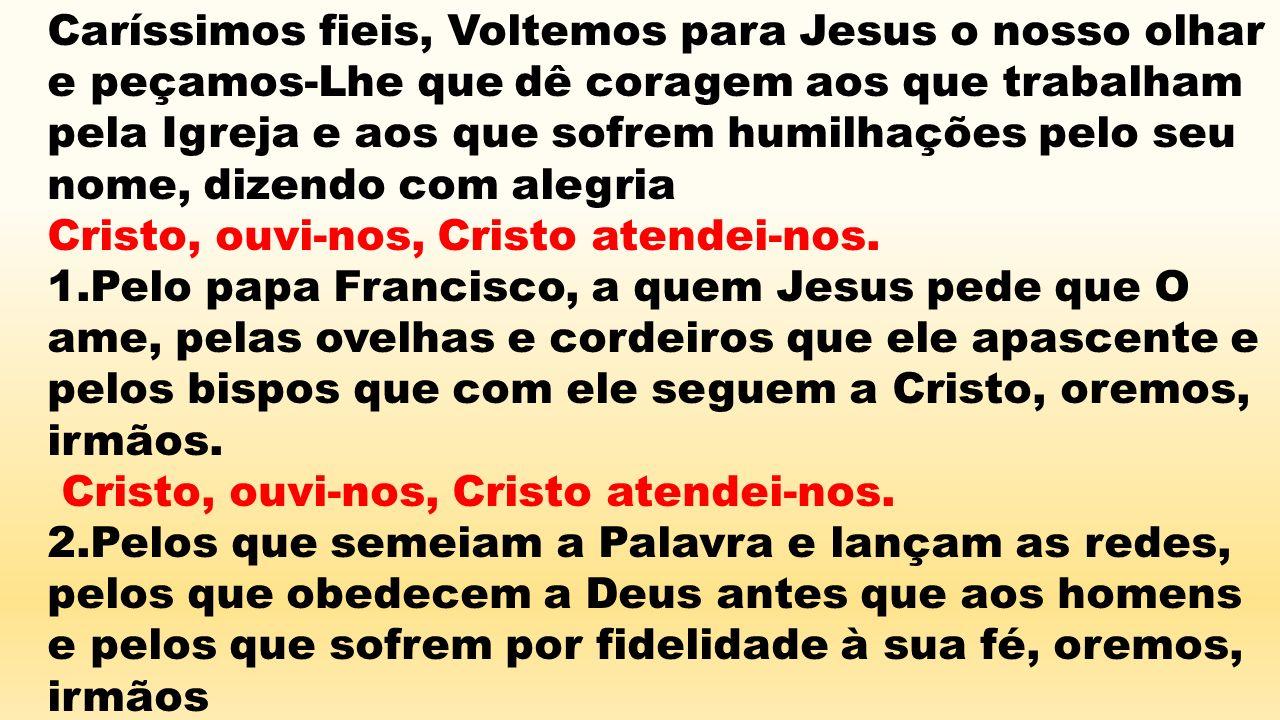 Caríssimos fieis, Voltemos para Jesus o nosso olhar e peçamos-Lhe que dê coragem aos que trabalham pela Igreja e aos que sofrem humilhações pelo seu nome, dizendo com alegria